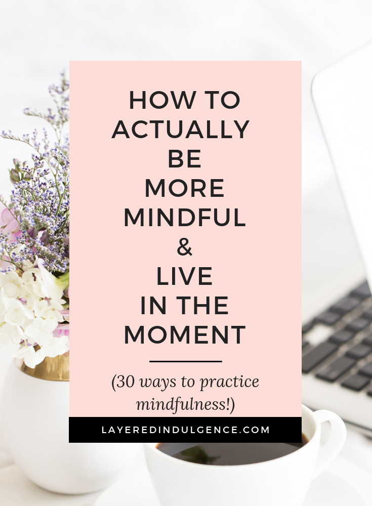 How to be more mindful in your everyday life. 30 tips and ideas for mindfulness, from meditation exercises to journaling and creative techniques. #mindfulness #selfcare #beingmindful #inthemoment #beingpresent #meditation
