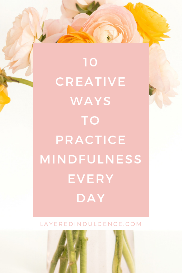 10 simple and creative ways to be more mindful in life. You'll love these everyday mindfulness practices to make you more zen and at peace. #mindfulness #selfcare #beingmindful #inthemoment #beingpresent #meditation